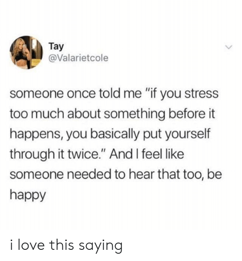 """Love, Too Much, and Happy: Tay  @Valarietcole  someone once told me """"if you stress  too much about something before it  happens, you basically put yourself  through it twice."""" And I feel like  someone needed to hear that too, be  happy i love this saying"""