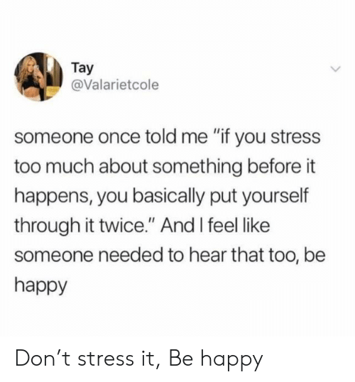 """Too Much, Happy, and Be Happy: Tay  @Valarietcole  someone once told me """"if you stress  too much about something before it  happens, you basically put yourself  through it twice."""" And I feel like  someone needed to hear that too, be  happy Don't stress it, Be happy"""