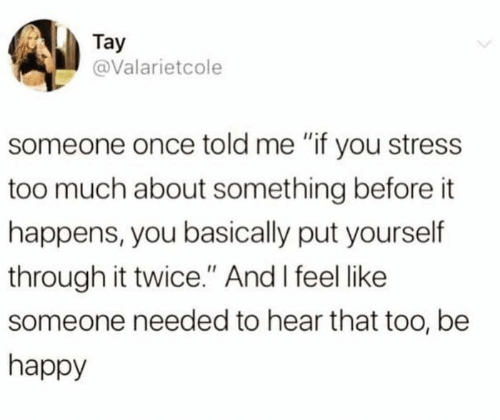 """Memes, Too Much, and Happy: Tay  @Valarietcole  someone once told me """"if you stress  too much about something before it  happens, you basically put yourself  through it twice."""" And I feel like  someone needed to hear that too, be  happy"""
