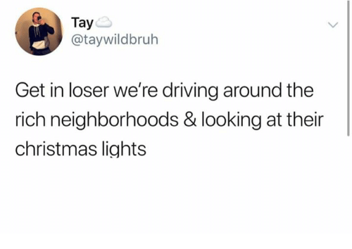 Christmas, Driving, and Memes: Taye  @taywildbruh  Get in loser we're driving around the  rich neighborhoods & looking at their  christmas lights