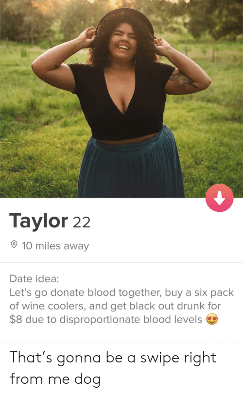 Drunk, Wine, and Black: Taylor 22  10 miles away  Date idea:  Let's go donate blood together, buy a six pack  of wine coolers, and get black out drunk for  $8 due to disproportionate blood levels That's gonna be a swipe right from me dog