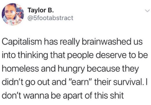 "taylor: Taylor B.  @5footabstract  Capitalism has really brainwashed us  into thinking that people deserve to be  homeless and hungry because they  didn't go out and ""earn"" their survival. I  don't wanna be apart of this shit"