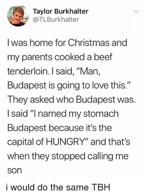 """Same Tbh: Taylor Burkhalter  @TLBurkhalter  I was home for Christmas and  my parents cooked a beef  tenderloin. I said, """"Man,  Budapest is going to love this.""""  They asked who Budapest was.  I said """"I named my stomach  Budapest because it's the  capital of HUNGRY"""" and that's  when they stopped calling me  son i would do the same TBH"""