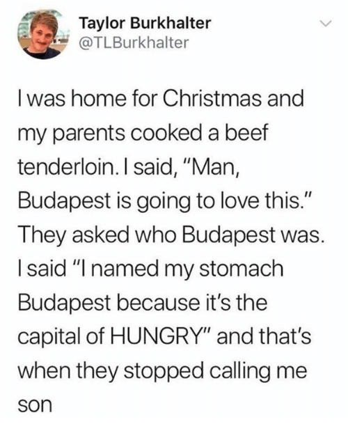 """Beef, Christmas, and Hungry: Taylor Burkhalter  @TLBurkhalter  I was home for Christmas and  my parents cooked a beef  tenderloin. I said, """"Man,  Budapest is going to love this.""""  They asked who Budapest was  I said """"I named my stomach  Budapest because it's the  capital of HUNGRY"""" and that's  when they stopped calling me  son"""