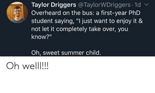 "Phd Student: Taylor Driggers @TaylorWDriggers 1d  Overheard on the bus: a first-year PhD  student saying, ""I just want to enjoy it &  not let it completely take over, you  know?""  Oh, sweet summer child. Oh welll!!!"