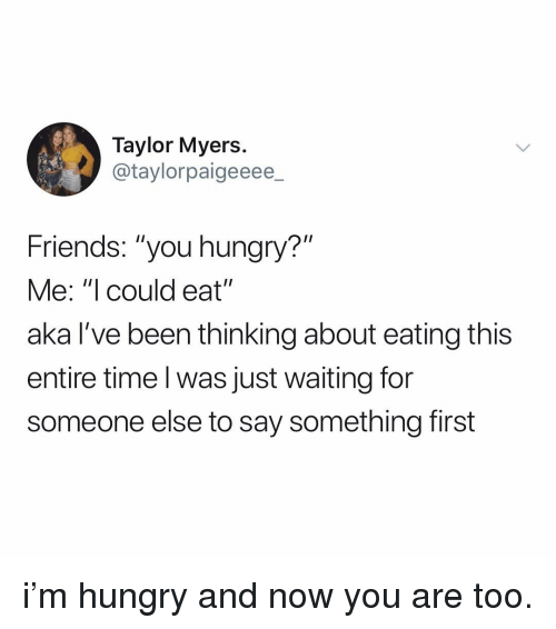 """Friends, Hungry, and Time: Taylor Myers  @taylorpaigeeee  Friends: """"you hungry?""""  Me: """"I could eat""""  aka l've been thinking about eating this  entire time l was just waiting for  someone else to say something first i'm hungry and now you are too."""