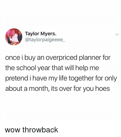 Hoes, Life, and School: Taylor Myers  @taylorpaigeeee_  once i buy an overpriced planner for  the school year that will help me  pretend i have my life together for only  about a month, its over for you hoes wow throwback