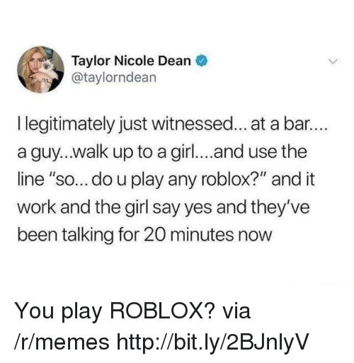 """Memes, Work, and Girl: Taylor Nicole Dean  @taylorndean  I legitimately just witnessed... at a bar..  a guy...walk up to a girl... and use the  line """"so... do u play any roblox?"""" and it  work and the girl say yes and they've  been talking for 20 minutes now You play ROBLOX? via /r/memes http://bit.ly/2BJnlyV"""