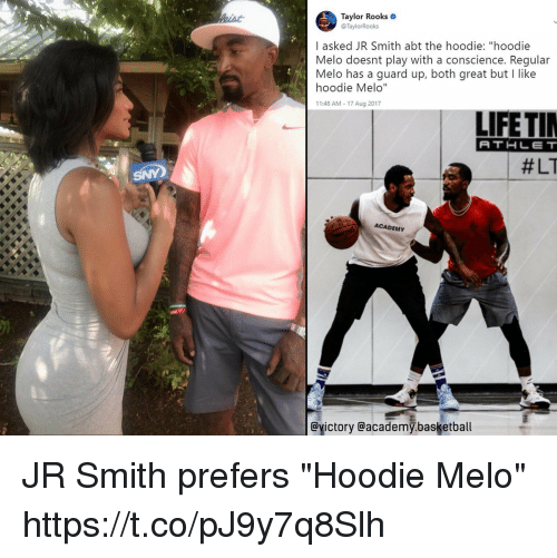 """Basketball, J.R. Smith, and Memes: Taylor Rooks  @TaylorRooks  I asked JR Smith abt the hoodie: """"hoodie  Melo doesnt play with a conscience. Regular  Melo has a guard up, both great but I like  hoodie Melo""""  11:48 AM 17 Aug 2017  LIFETI  ATHLET  #LT  ACADEMY  @yictory @academy.basketball JR Smith prefers """"Hoodie Melo"""" https://t.co/pJ9y7q8Slh"""