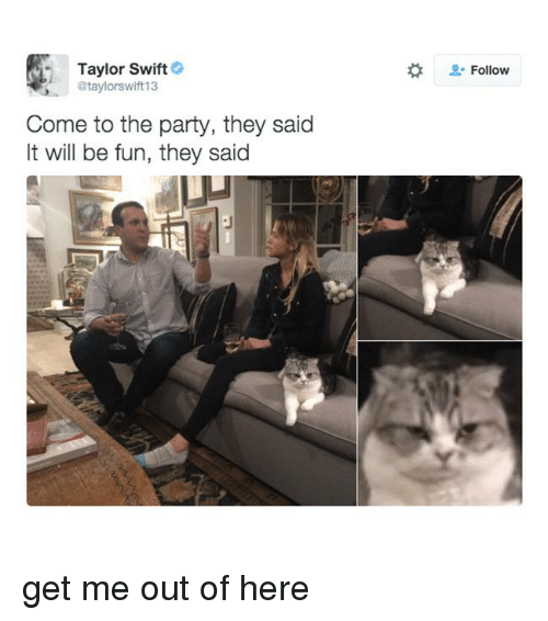 it will be fun they said: Taylor Swift  @taylorswift13  Come to the party, they said  It will be fun, they said  Follow get me out of here