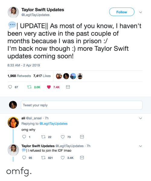 Omg Why: Taylor Swift Updates  @LegitTayUpdates  Follow  UPDATEl As most of you know, I haven't  been very active in the past couple of  months because l was in prison :/  I'm back now though :) more Taylor Swift  updates coming soon!  8:33 AM - 2 Apr 2019  1,968 Retweets 7,417 Likes  Tweet your reply  ali @ali_ansel 7h  Replying to @LegitTayUpdates  omg why  9tl22 73  Taylor Swift Updates @LegitTayUpdates 7h  I refused to join the IDF Imao  95 t 82 3.4K omfg.