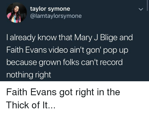 mary j: taylor symone  @lamtaylorsymone  l already know that Mary J Blige and  Faith Evans video ain't gon' pop up  because grown folks can't record  nothing right