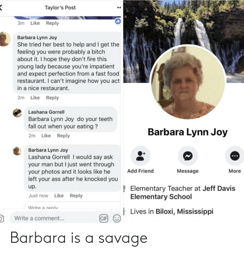 Barbara: Taylor's Post  3m Like Reply  Barbara Lynn Joy  She tried her best to help and I get the  feeling you were probably a bitch  about it. I hope they don't fire this  young lady because you're impatient  and expect perfection from a fast food  restaurant. I can't imagine how you act  in a nice restaurant.  2m Like Reply  Lashana Gorrell  Barbara Lynn Joy do your teeth  fall out when your eating?  2m Like Reply  Barbara Lynn Joy  Barbara Lynn Joy  Lashana Gorrell I would say ask  your man but I just went througlh  your photos and it looks like he  left your ass after he knocked you  up.  Just now Like Reply  O+  Add Friend  Message  More  Elementary Teacher at Jeff Davis  Elementary School  Write a renlv  Lives in Biloxi, Mississippi  in  颬g/  Write a comment...  GIF Barbara is a savage