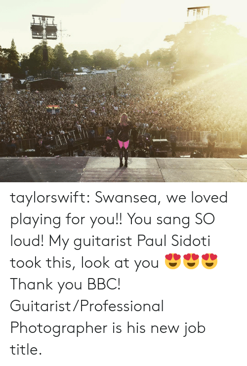 guitarist: taylorswift:  Swansea, we loved playing for you!! You sang SO loud! My guitarist Paul Sidoti took this, look at you 😍😍😍 Thank you BBC!  Guitarist/Professional Photographer is his new job title.