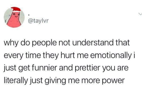 Power, Time, and Humans of Tumblr: @taylvr  why do people not understand that  every time they hurt me emotionally i  just get funnier and prettier you are  literally just giving me more power