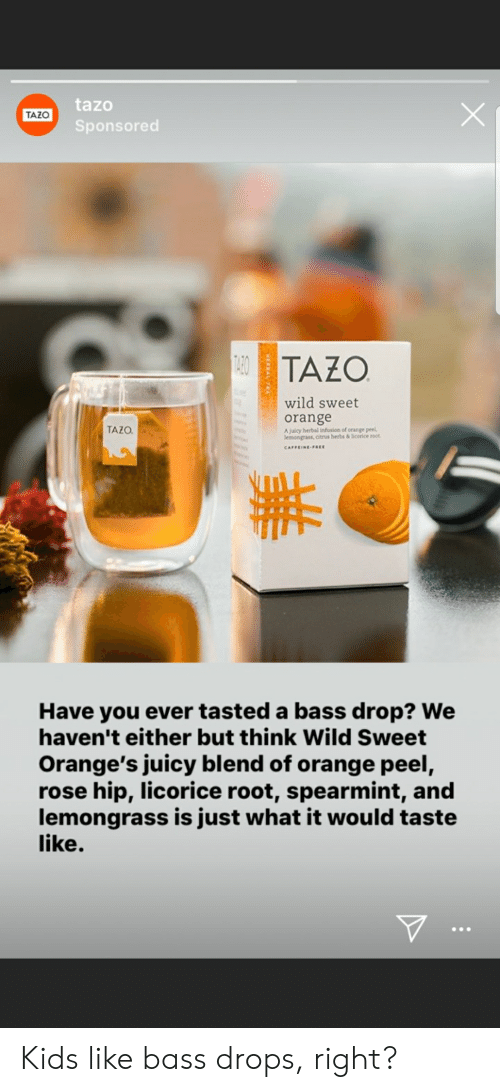 Juicy, Free, and Kids: tazo  Sponsored  TAZO  TAZO  wild sweet  orange  TAZO  A juicy herbal infusion of orange peel  lemongrass, citrus herbs &icerice root  CAFFEINE-FREE  Have you ever tasted a bass drop? We  haven't either but think Wild Sweet  Orange's juicy blend of orange peel,  rose hip, licorice root, spearmint, and  lemongrass is just what it would taste  like. Kids like bass drops, right?