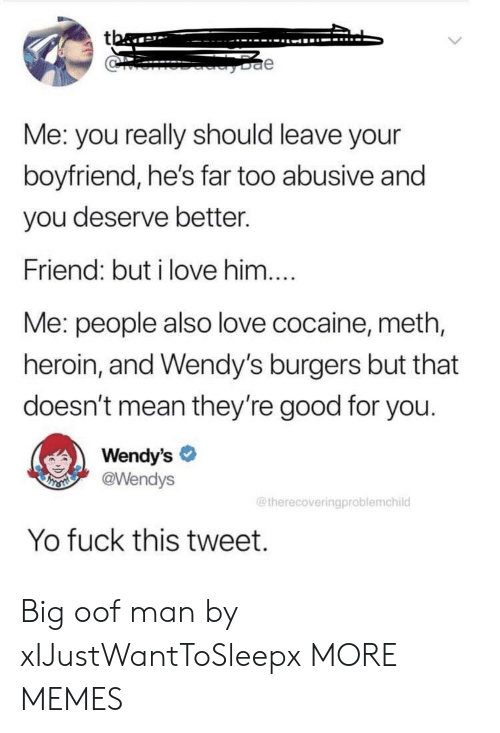 Good For You: tba  e  Me: you really should leave your  boyfriend, he's far too abusive and  you deserve better.  Friend: but i love him....  Me: people also love cocaine, meth,  heroin, and Wendy's burgers but that  doesn't mean they're good for you.  Wendy's  @Wendys  THSMI  @therecoveringproblemchild  Yo fuck this tweet. Big oof man by xIJustWantToSleepx MORE MEMES
