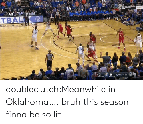 So Lit: TBALI  12  13  3 0  10:08 :17 ts doubleclutch:Meanwhile in Oklahoma….  bruh this season finna be so lit