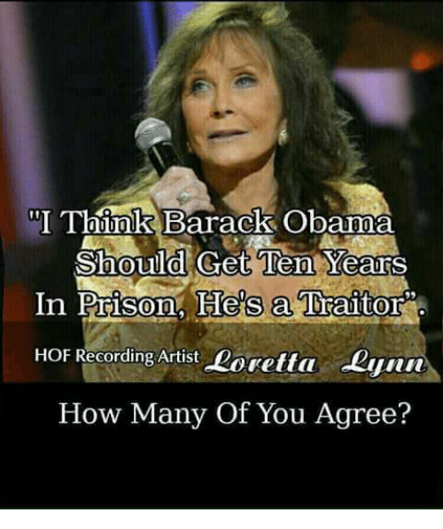 Memes, Obama, and Prison: TbbokBarack Obama  Should Get Ten YearsS  Prison, He's a Traitor  HOF Recording Artist Loretta Lyun  How Many Of You Agree?  In Prisom, He's a Traitor