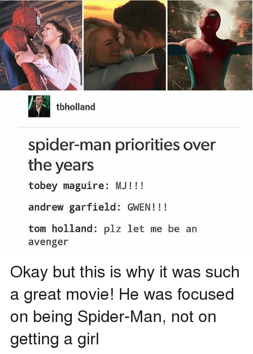 Tobey Maguire: tbholland  spider-man priorities over  the years  tobey maguire: MJ!!!  andrew garfield: GWEN!!!  tom holland: plz let me be an  avenger Okay but this is why it was such a great movie! He was focused on being Spider-Man, not on getting a girl