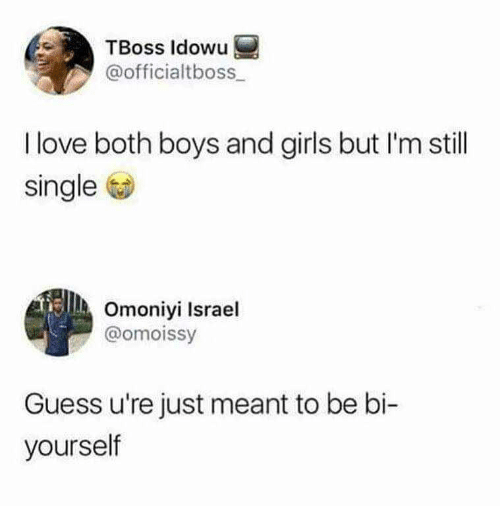 Girls, Love, and Guess: TBoss ldowu  @officialtboss  I love both boys and girls but I'm still  single  Omoniyi Israel  @omoissy  Guess u're just meant to be bi-  yourself
