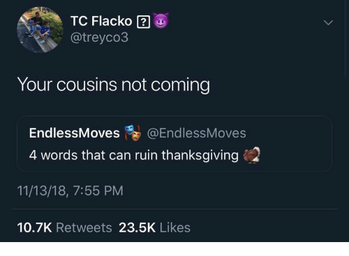 Thanksgiving, Can, and Cousins: TC Flacko 2  @treyco3  Your cousins not coming  EndlessMoves @EndlessMoves  4 words that can ruin thanksgiving  11/13/18, 7:55 PM  10.7K Retweets 23.5K Likes