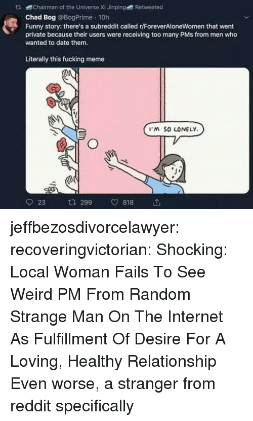 pms: tChairman of the Universe Xi Jinping  Retweeted  Chad Bog @BogPrime 10h  Funny story: there's a subreddit called r/ForeverAloneWomen that went  private because their users were receiving too many PMs from men who  wanted to date them.  Literally this fucking meme  M SO LONELY  923 ta 299 v818 jeffbezosdivorcelawyer: recoveringvictorian:  Shocking: Local Woman Fails To See Weird PM From Random Strange Man On The Internet As Fulfillment Of Desire For A Loving, Healthy Relationship   Even worse, a stranger from reddit specifically