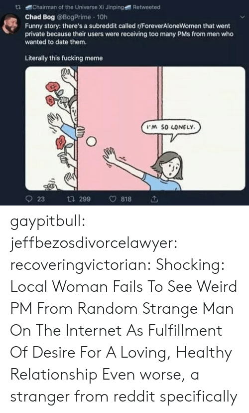 pms: tChairman of the Universe Xi Jinping  Retweeted  Chad Bog @BogPrime 10h  Funny story: there's a subreddit called r/ForeverAloneWomen that went  private because their users were receiving too many PMs from men who  wanted to date them.  Literally this fucking meme  M SO LONELY  923 ta 299 v818 gaypitbull: jeffbezosdivorcelawyer:  recoveringvictorian:  Shocking: Local Woman Fails To See Weird PM From Random Strange Man On The Internet As Fulfillment Of Desire For A Loving, Healthy Relationship   Even worse, a stranger from reddit specifically