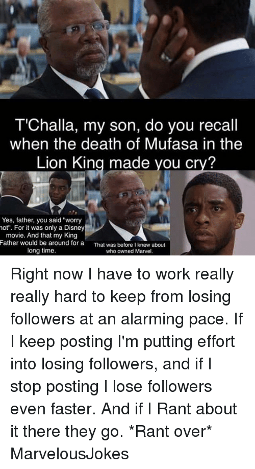 "Disney, Memes, and The Lion King: T'Challa, my son, do you recall  when the death of Mufasa in the  Lion King made you cry?  Yes, father, you said ""worry  not"". For it was only a Disney  movie. And that my King  Father would be around for a  That was before I knew about  long time.  who Marvel. Right now I have to work really really hard to keep from losing followers at an alarming pace. If I keep posting I'm putting effort into losing followers, and if I stop posting I lose followers even faster. And if I Rant about it there they go. *Rant over* MarvelousJokes"