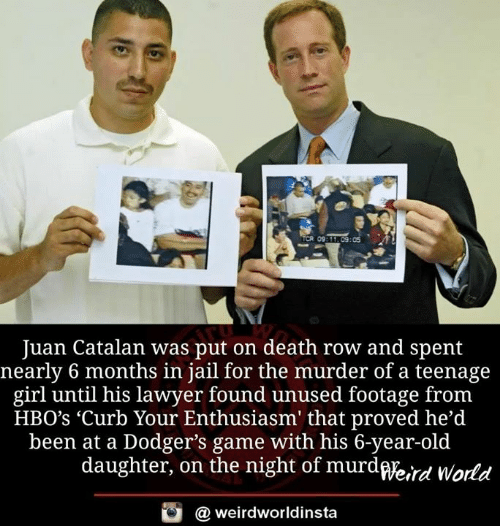 dodgers: TCR 0  9311 09:05  Juan Catalan was put on death row and spent  nearly 6 months in jail for the murder of a teenage  girl until his lawyer found unused footage fronm  HBO's 'Curb Your Enthusiasm' that proved he'd  been at a Dodger's game with his 6-year-old  daughter, on the night of murdWe,rd World  @ weirdworldinsta