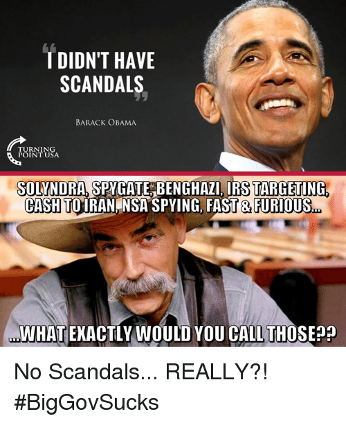Irs, Memes, and Obama: TDIDN'T HAVE  SCANDALS  BARACK OBAMA  TURNING  POINT USA  SOLYNDRA SPYGATEBENGHAZI IRS TARGETING  CASH TOIRAN NSA SPYING, FAST & FURIOUS.  WHAT EKACTLY WOULD YOU CALL THOSE? No Scandals... REALLY?! #BigGovSucks