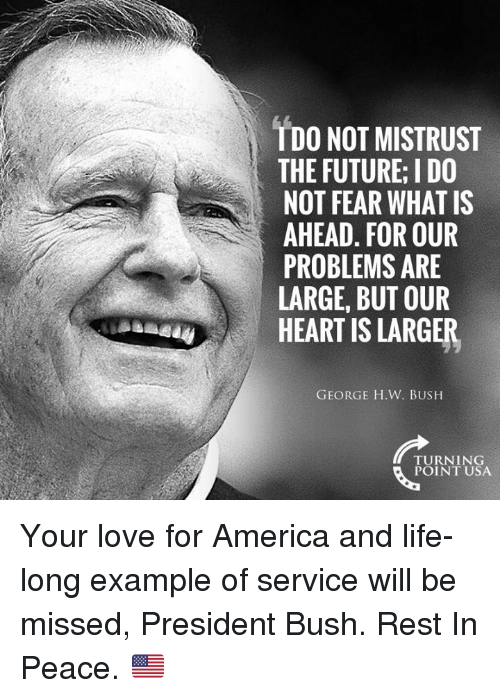 For America: TDO NOT MISTRUST  THE FUTURE; I DO  NOT FEAR WHAT IS  AHEAD. FOR OUR  PROBLEMS ARE  LARGE, BUT OUR  HEART IS LARGER  GEORGE H.W. BUSH  TURNING  POINT USA Your love for America and life-long example of service will be missed, President Bush. Rest In Peace. 🇺🇸