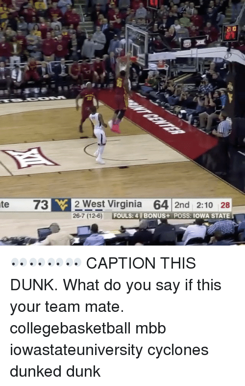 iowa state: te 73 W 2 West Virginia  64 2nd 2:10 28  26-7 (12-6)  FOULS: 4 BONUS+ POSS: IOWA STATE 👀👀👀👀 CAPTION THIS DUNK. What do you say if this your team mate. collegebasketball mbb iowastateuniversity cyclones dunked dunk