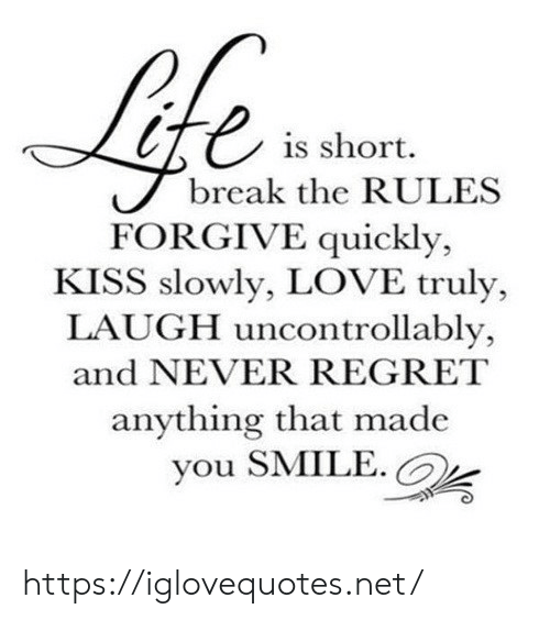 Love, Regret, and Break: te  is short  break the RULES  FORGIVE quickly,  KISS slowly, LOVE truly,  LAUGH uncontrollably,  and NEVER REGRET  anything that made  you SMILE. https://iglovequotes.net/