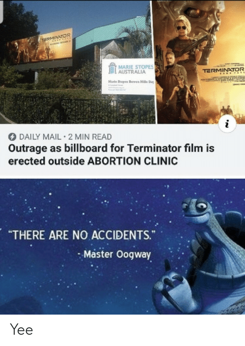 "Billboard, Yee, and Abortion: TE OR  MARIE STOPES  . AUSTRALIA  TERMINATOR  Marle Stopes Bowen Hills Day  DAILY MAIL 2 MIN READ  Outrage as billboard for Terminator film is  erected outside ABORTION CLINIC  ""THERE ARE NO ACCIDENTS.  Master Oogway Yee"