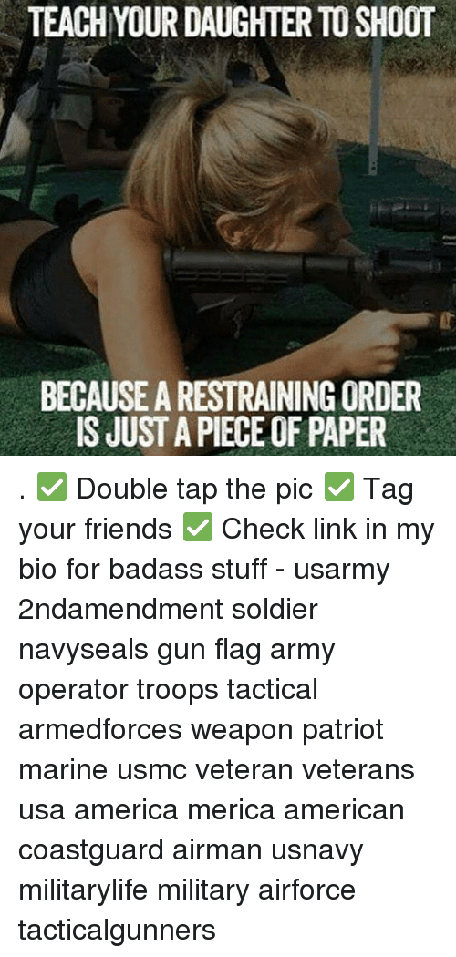 America, Friends, and Memes: TEACH YOUR DAUGHTER TO SHOOT  BECAUSE A RESTRAINING ORDER  IS JUST A PIECE OF PAPER . ✅ Double tap the pic ✅ Tag your friends ✅ Check link in my bio for badass stuff - usarmy 2ndamendment soldier navyseals gun flag army operator troops tactical armedforces weapon patriot marine usmc veteran veterans usa america merica american coastguard airman usnavy militarylife military airforce tacticalgunners