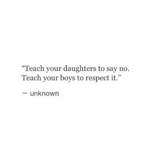 "Respect, Boys, and Unknown: ""Teach your daughters to say no.  Teach your boys to respect it.""  - unknown"