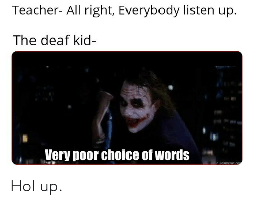 Teacher, Hol Up, and Kid: Teacher- All right, Everybody listen up  The deaf kid-  Very poor choice of words  quickmeme.co Hol up.