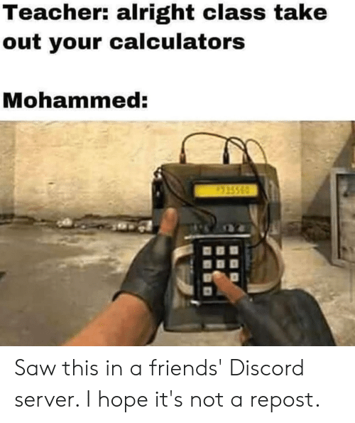 Friends, Saw, and Teacher: Teacher: alright class take  out your calculators  Mohammed:  315560 Saw this in a friends' Discord server. I hope it's not a repost.