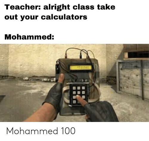 Teacher, Dank Memes, and Alright: Teacher: alright class take  out your calculators  Mohammed: Mohammed 100
