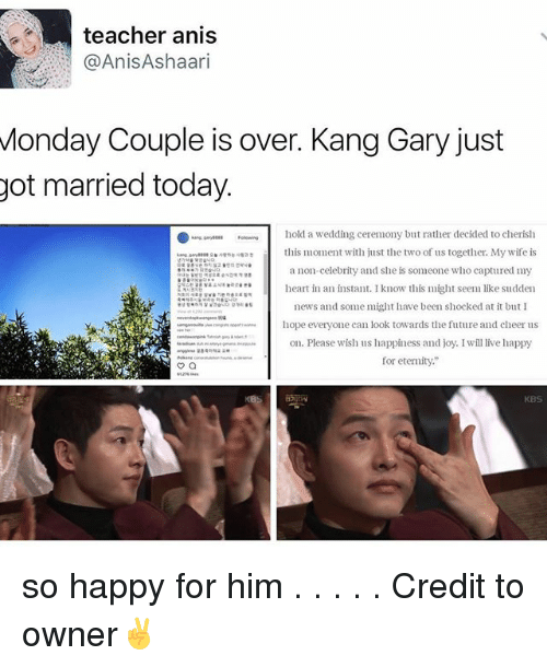 """Cheerfulness: teacher anis  AnisAshaari  Monday Couple is over. Kang Gary just  got married today.  hold a wedding ceremony but rather decided to cherish  this moment with just the two of us together. My wife is  a non-celebrity and she is someone who captured my  heart in an instant. Iknow this might seem like sudden  news and some might have been shocked at it but I  hope everyone can look towards the future and cheer us  on. Please wish us happiness and joy. I will live happy  for eternity.""""  KBS so happy for him . . . . . Credit to owner✌"""