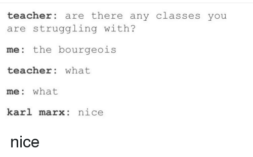 Teacher, Karl Marx, and Nice: teacher are there any classes you  are struggling with?  me: the bourgeois  teacher: what  me: what  karl marx: nice nice