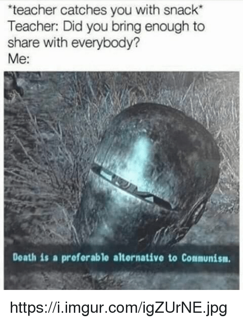 """I Imgur Com: teacher catches you with snack""""  Teacher: Did you bring enough to  share with everybody?  Me:  Death is a preferable alternative to Communism https://i.imgur.com/igZUrNE.jpg"""