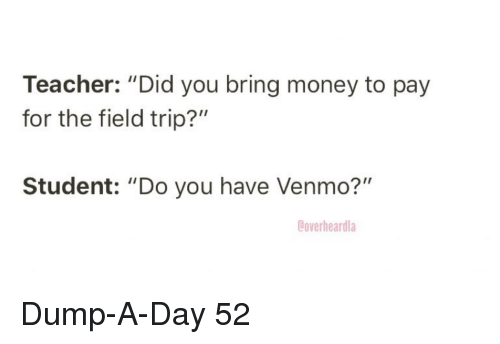 "Venmo: Teacher: ""Did you bring money to pay  for the field trip?""  Student: ""Do you have Venmo?""  Ooverheardla Dump-A-Day 52"