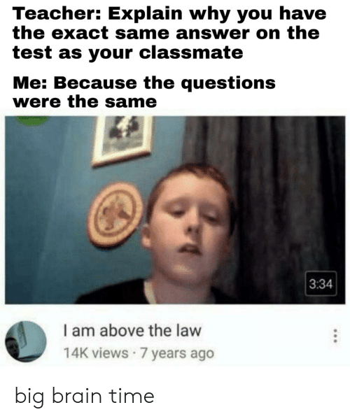 Teacher, Brain, and Test: Teacher: Explain why you have  the exact same answer on the  test as your classmate  Me: Because the questions  were the same  3:34  I am above the law  14K views 7 years ago big brain time