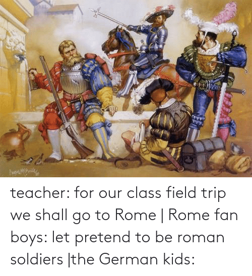 Field Trip: teacher: for our class field trip we shall go to Rome   Rome fan boys: let pretend to be roman soldiers  the German kids: