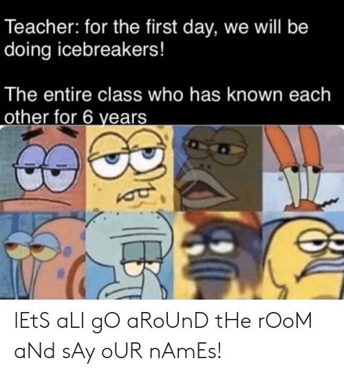 Teacher, Class, and Who: Teacher: for the first day, we will be  doing icebreakers!  The entire class who has known each  other for 6 years lEtS aLl gO aRoUnD tHe rOoM aNd sAy oUR nAmEs!