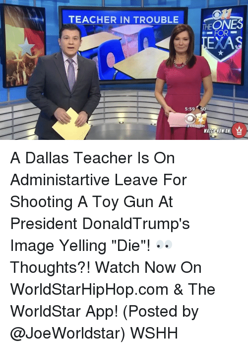 "The Worldstar: TEACHER IN TROUBLE  PEONES  FOR  EXA  5:59 509  WATCH WON ON A Dallas Teacher Is On Administartive Leave For Shooting A Toy Gun At President DonaldTrump's Image Yelling ""Die""! 👀 Thoughts?! Watch Now On WorldStarHipHop.com & The WorldStar App! (Posted by @JoeWorldstar) WSHH"