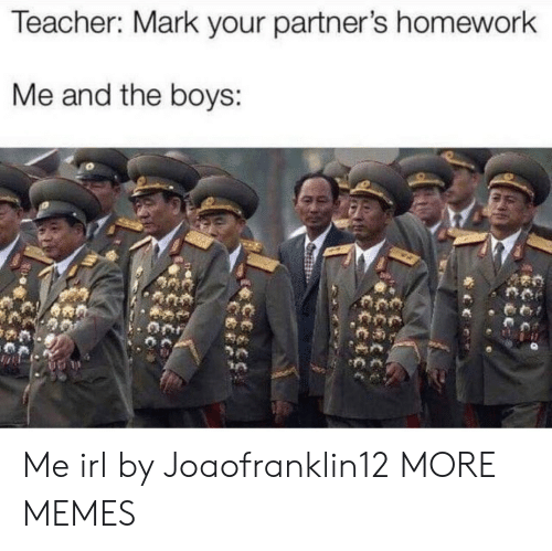 Dank, Memes, and Target: Teacher: Mark your partner's homework  Me and the boys: Me irl by Joaofranklin12 MORE MEMES
