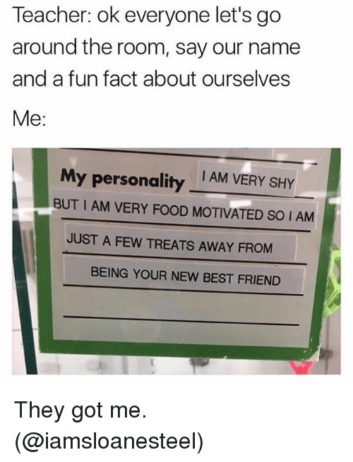 Best Friend, Food, and Funny: Teacher: ok everyone let's go  around the room, say our name  and a fun fact about ourselves  Me:  I AM VERY SHY  My personality  BUT I AM VERY FOOD MOTIVATED SO I AM  JUST A FEW TREATS AWAY FROM  BEING YOUR NEW BEST FRIEND They got me. (@iamsloanesteel)